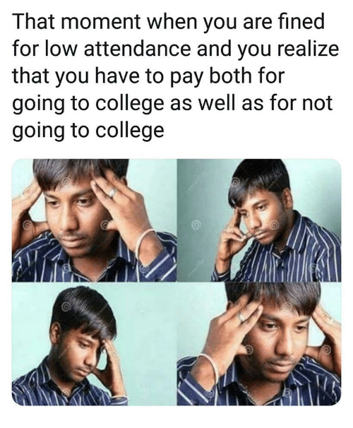 Attendance: That moment when you are fined  for low attendance and you realize  that you have to pay both for  going to college as well as for not  going to college