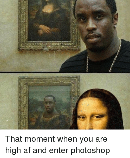 You Are High: That moment when you are high af and enter photoshop