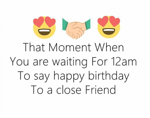 Birthday, Happy Birthday, and Happy: That Moment When  You are waiting For 12 am  To say happy birthday  To a close Friend