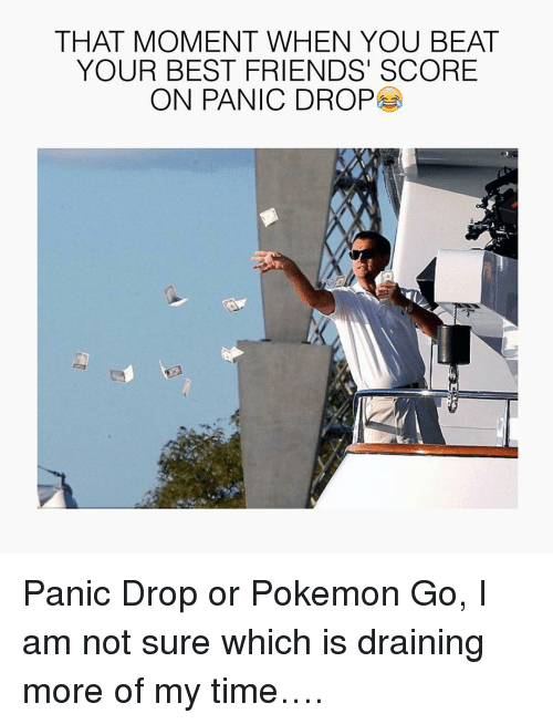 Best Friend, Friends, and Pokemon: THAT MOMENT WHEN YOU BEAT  YOUR BEST FRIENDS SCORE  ON PANIC DROP Panic Drop or Pokemon Go, I am not sure which is draining more of my time….