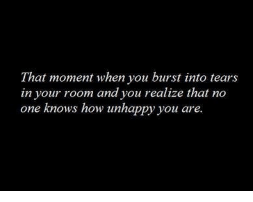 burst into tears: That moment when you burst into tears  in your room and you realize that no  one knows how unhappy you are
