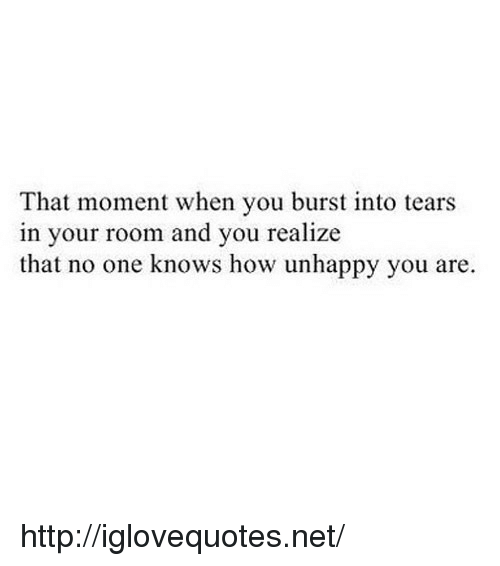 burst into tears: That moment when you burst into tears  in your room and you realize  that no one knows how unhappy you are. http://iglovequotes.net/