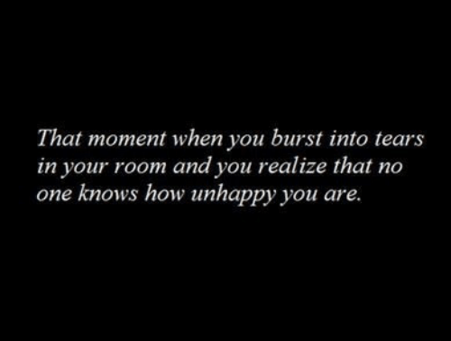 burst into tears: That moment when you burst into tears  in your room and you realize that no  one knows how unhappy you are.