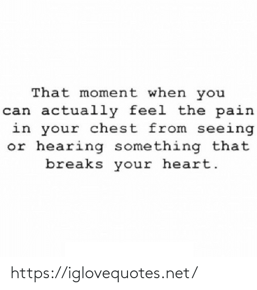 hearing: That moment when you  can actually feel the pain  in your chest from seeing  or hearing something that  breaks your heart. https://iglovequotes.net/