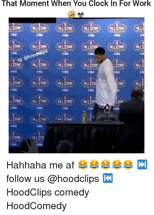 Clock, Funny, and Als: That Moment When You Clock In For Work  ALLSTAR) CALLSTAR) AL  ALLS  LLSTAR ALLSTAR  ALLSTAR  ALLSTAP  ALLSTAR  hoo  LLSTAR) NALLSTAR (ALLSTAR (ALLSTAR  LSTAR  ALLS  LLSTAR  ALLS  LLSTAR  ALLSTAR (ALLSTAR CALL  LSTAR FILLSTA Hahhaha me af 😂😂😂😂😂 ⏭ follow us @hoodclips ⏮ HoodClips comedy HoodComedy