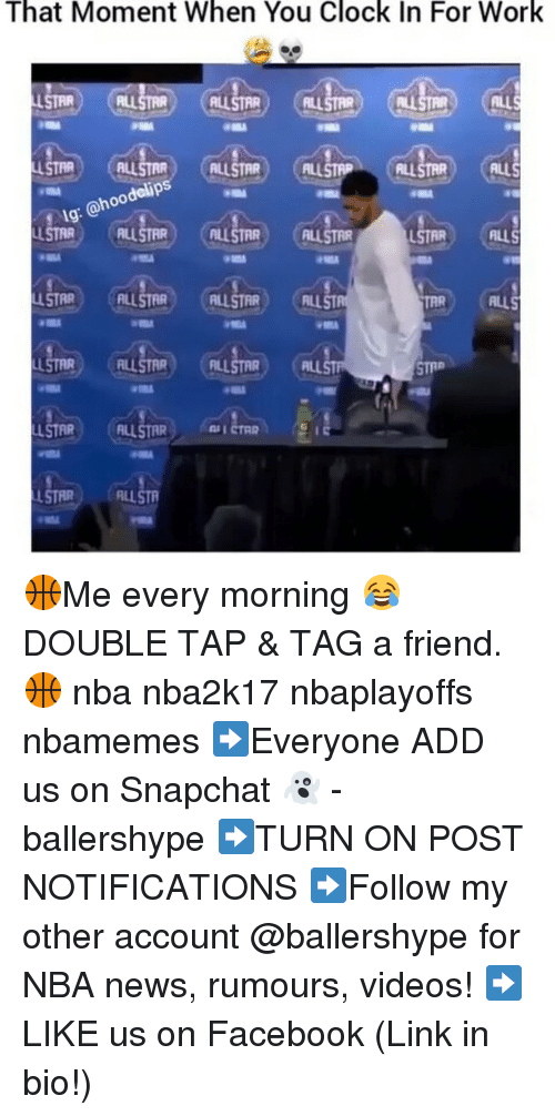 Clock, Nba, and Snapchat: That Moment When You Clock In For Work  R CALL STR (AL  LLSTAR) SRLL  ALLSTAR  ALLS  odclips  ohoo  ALLSTAR (ALUSTRR  USTAR  ALLS  ALLSTAR 🏀Me every morning 😂 DOUBLE TAP & TAG a friend.🏀 nba nba2k17 nbaplayoffs nbamemes ➡Everyone ADD us on Snapchat 👻 - ballershype ➡TURN ON POST NOTIFICATIONS ➡Follow my other account @ballershype for NBA news, rumours, videos! ➡LIKE us on Facebook (Link in bio!)