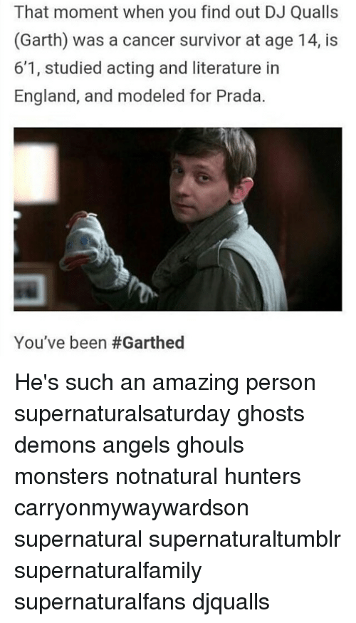 Garth: That moment when you find out DJ Qualls  (Garth) was a cancer survivor at age 14, is  6'1, studied acting and literature in  England, and modeled for Prada  You've been He's such an amazing person supernaturalsaturday ghosts demons angels ghouls monsters notnatural hunters carryonmywaywardson supernatural supernaturaltumblr supernaturalfamily supernaturalfans djqualls