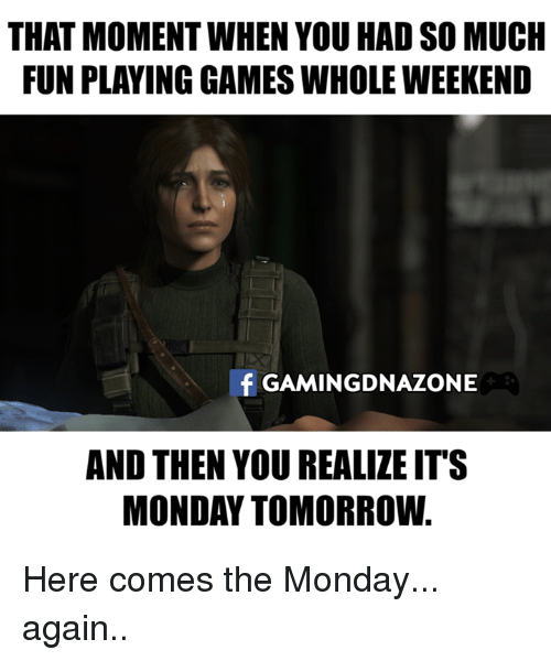 Monday Tomorrow: THAT MOMENT WHEN YOU HAD SO MUCH  FUN PLAYING GAMES WHOLE WEEKEND  f GAMINGDNAZONE  AND THEN YOU REALIZE IT'S  MONDAY TOMORROW Here comes the Monday... again..