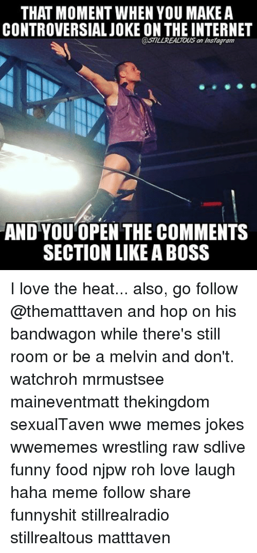 melvins: THAT MOMENT WHEN YOU MAKE A  CONTROVERSIAL JOKE ON THE INTERNET  @STILL REALTOUS an Instagram  AND YOU OPEN THE COMMENTS  SECTION LIKE ABOSS I love the heat... also, go follow @thematttaven and hop on his bandwagon while there's still room or be a melvin and don't. watchroh mrmustsee maineventmatt thekingdom sexualTaven wwe memes jokes wwememes wrestling raw sdlive funny food njpw roh love laugh haha meme follow share funnyshit stillrealradio stillrealtous matttaven