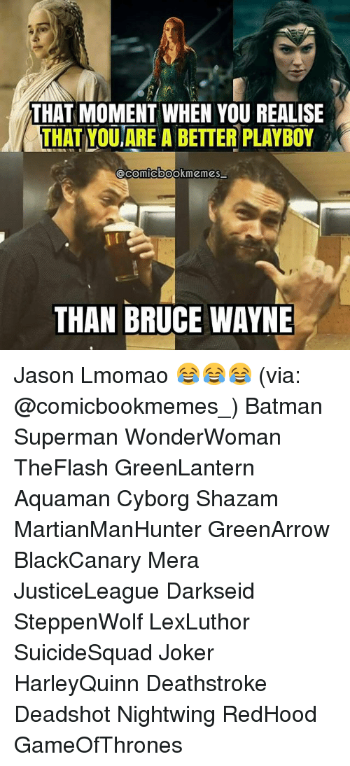 Batman, Joker, and Memes: THAT MOMENT WHEN YOU REALISE  THAT YOUARE A BETTER PLAYBOY  THAN BRUCE WAYNE Jason Lmomao 😂😂😂 (via: @comicbookmemes_) Batman Superman WonderWoman TheFlash GreenLantern Aquaman Cyborg Shazam MartianManHunter GreenArrow BlackCanary Mera JusticeLeague Darkseid SteppenWolf LexLuthor SuicideSquad Joker HarleyQuinn Deathstroke Deadshot Nightwing RedHood GameOfThrones