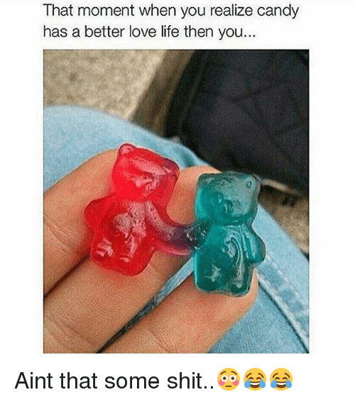 memes: That moment when you realize candy  has a better love life then you.. Aint that some shit..😳😂😂