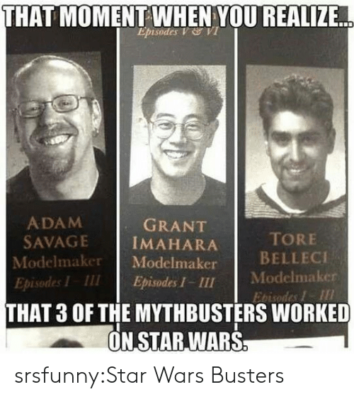 that moment when you realize: THAT  MOMENT WHEN YOU REALIZE  Episodes V VI  ADAM  SAVAGE İMAHARA  Modelmaker Modelmaker  Episodes I III Episodes I - III  GRANT  TORE  BELLECI  Modelmaker  Ebisodes I  THAT 3 OF THE MYTHBUSTERS WORKED  ON STAR,WARS srsfunny:Star Wars Busters