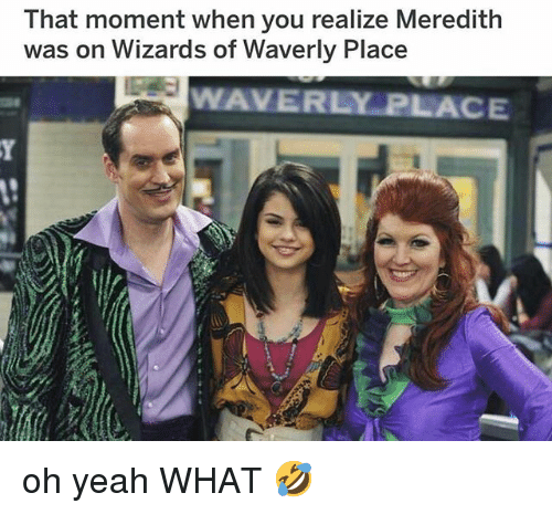 that moment when you realize: That moment when you realize Meredith  was on Wizards of Waverly Place  WAVERLY PLACE oh yeah WHAT 🤣