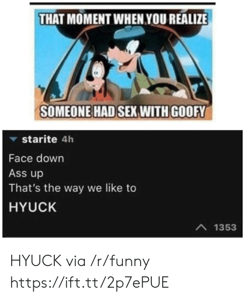 that moment when you realize: THAT MOMENT WHEN YOU REALIZE  SOMEONE HAD SEX WITH GOOFY  ▼ starite 4h  Face down  Ass up  That's the way we like to  HYUCK  A 1353 HYUCK via /r/funny https://ift.tt/2p7ePUE