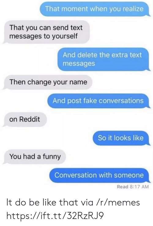 that moment when you: That moment when you realize  That you can send text  messages to yourself  And delete the extra text  messages  Then change your name  And post fake conversations  on Reddit  So it looks like  You had a funny  Conversation with someone  Read 8:17 AM It do be like that via /r/memes https://ift.tt/32RzRJ9