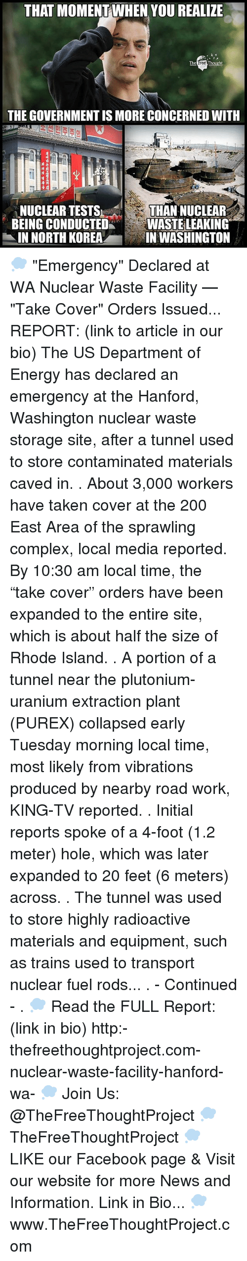 "Rhode Island: THAT MOMENT WHEN YOU REALIZE  The  Thought  THE GOVERNMENT IS MORE CONCERNED WITH  NUCLEAR TESTS  THAN NUCLEAR  BEING CONDUCTED  WASTE LEAKING  IN NORTH KOREA  IN WASHINGTON 💭 ""Emergency"" Declared at WA Nuclear Waste Facility — ""Take Cover"" Orders Issued... REPORT: (link to article in our bio) The US Department of Energy has declared an emergency at the Hanford, Washington nuclear waste storage site, after a tunnel used to store contaminated materials caved in. . About 3,000 workers have taken cover at the 200 East Area of the sprawling complex, local media reported. By 10:30 am local time, the ""take cover"" orders have been expanded to the entire site, which is about half the size of Rhode Island. . A portion of a tunnel near the plutonium-uranium extraction plant (PUREX) collapsed early Tuesday morning local time, most likely from vibrations produced by nearby road work, KING-TV reported. . Initial reports spoke of a 4-foot (1.2 meter) hole, which was later expanded to 20 feet (6 meters) across. . The tunnel was used to store highly radioactive materials and equipment, such as trains used to transport nuclear fuel rods... . - Continued - . 💭 Read the FULL Report: (link in bio) http:-thefreethoughtproject.com-nuclear-waste-facility-hanford-wa- 💭 Join Us: @TheFreeThoughtProject 💭 TheFreeThoughtProject 💭 LIKE our Facebook page & Visit our website for more News and Information. Link in Bio... 💭 www.TheFreeThoughtProject.com"
