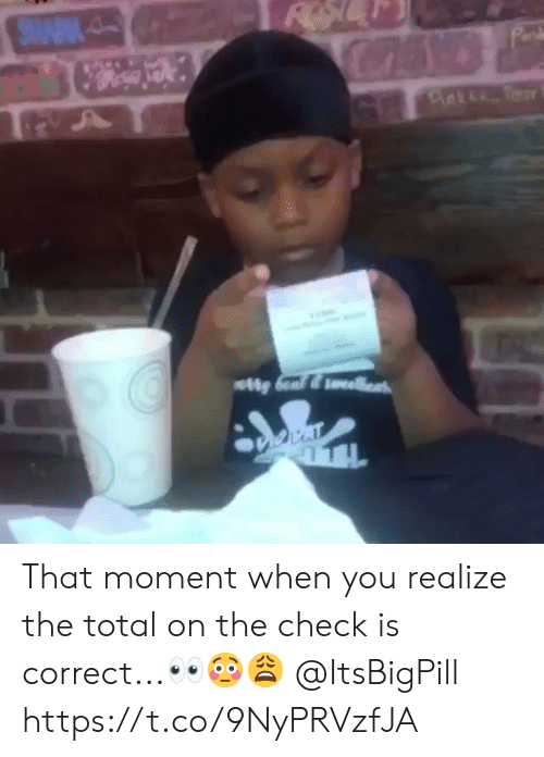 that moment when you: That moment when you realize the total on the check is correct...👀😳😩 @ItsBigPill https://t.co/9NyPRVzfJA
