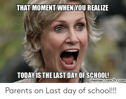 Last Day Of School Meme: THAT MOMENT WHEN YOU REALIZE  TODAY IS THE LAST DAY OF SCHOOL!  memecrunch.com Parents on Last day of school!!!