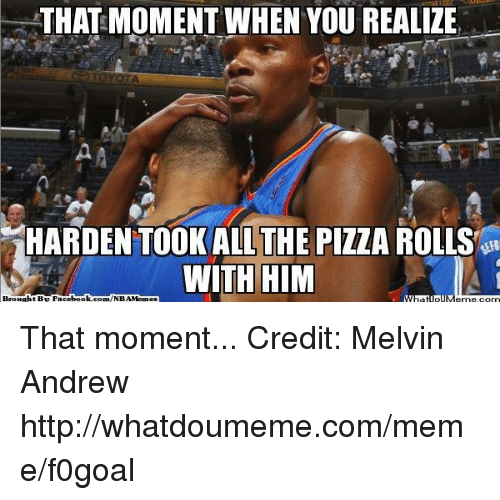 Toyota: THAT MOMENT WHEN YOU REALIZE  TOYOTA  HARDEN TOOK ALL THE PIZZA ROLLS  WITH HIM  Brought BE Facebook  com/NBAMennes That moment... Credit: Melvin Andrew  http://whatdoumeme.com/meme/f0goal