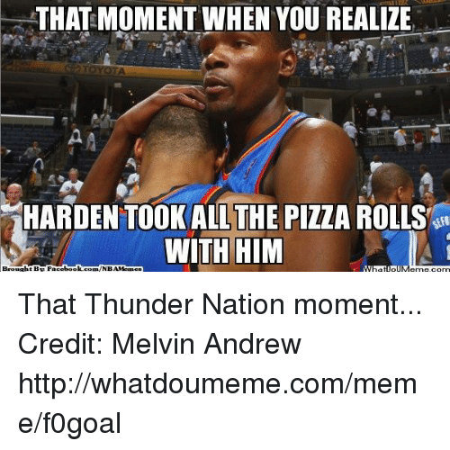 Facebook, Meme, and Nba: THAT MOMENT WHEN YOU REALIZE  TOYOTA  HARDEN TOOK ALL THE PIZZA ROLLS  WITH HIM  Brought BE Facebook  com/NBAMennes That Thunder Nation moment... Credit: Melvin Andrew  http://whatdoumeme.com/meme/f0goal