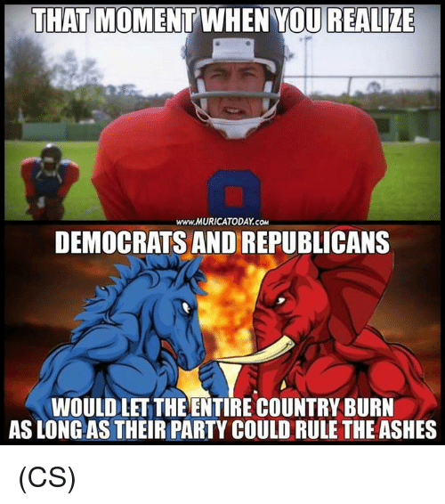 that moment when you realize: THAT MOMENT WHEN YOU REALIZE  www.MURICATODAY.CO  DEMOCRATS AND REPUBLICANS  WOULD LET THE ENTIRE COUNTRY BURN  AS LONG AS THEIR PARTY COULD RULE THE ASHES (CS)
