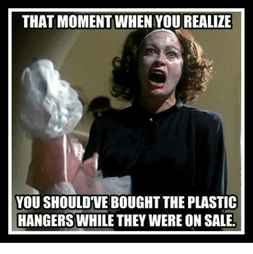 Dank, 🤖, and Plastic: THAT MOMENT WHEN YOU REALIZE  YOU SHOULD VE BOUGHT THE PLASTIC  HANGERS WHILE THEY WERE ON SALE.