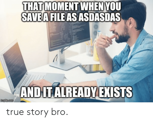 that moment when you: THAT MOMENT WHEN YOU  SAVEA FILE AS ASDASDAS  AND IT ALREADY EXISTS  imgfip.com true story bro.