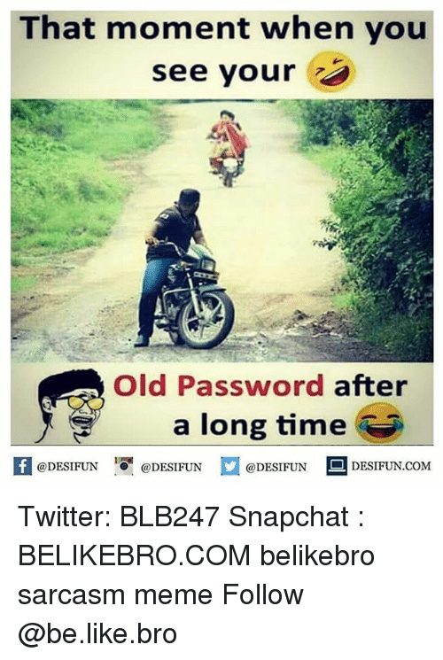 Be Like, Meme, and Memes: That moment when you  see your  Old Password after  a long time  @DESIFUN 1 @DESIFUN ם@DESIFUN -DESIFUN.COM Twitter: BLB247 Snapchat : BELIKEBRO.COM belikebro sarcasm meme Follow @be.like.bro