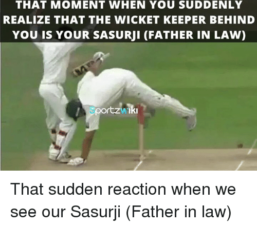 Memes, 🤖, and Wicket: THAT MOMENT WHEN YOU SUDDENLY  REALIZE THAT THE WICKET KEEPER BEHIND  YOU IS YOUR SASURUI (FATHER IN LAW)  portzhIki That sudden reaction when we see our Sasurji (Father in law)