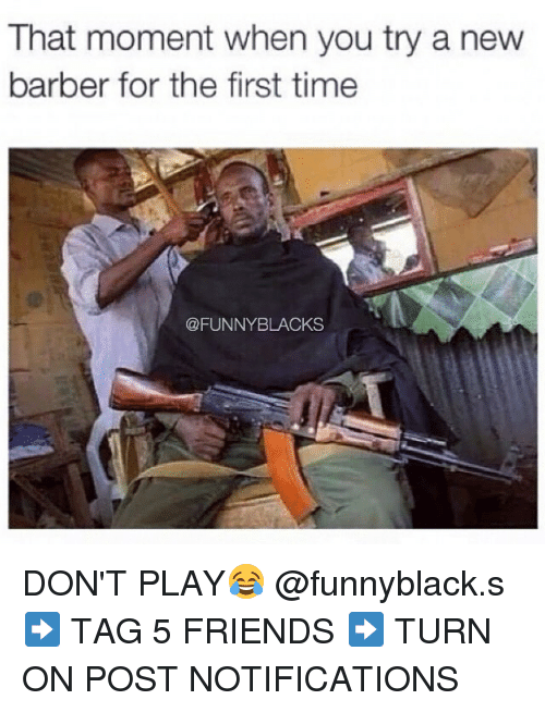 funny black: That moment when you try a new  barber for the first time  @FUNNY BLACKS DON'T PLAY😂 @funnyblack.s ➡️ TAG 5 FRIENDS ➡️ TURN ON POST NOTIFICATIONS