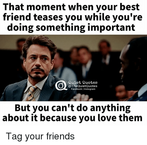 When Your Best Friend: That moment when your best  friend teases you while you're  doing something important  Quiet Quotes  @The Quiet Quotes  Facebook IInstagram  But you can't do anything  about it because you love them Tag your friends