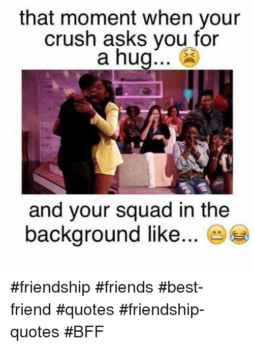 Friends Best Friend: that moment when your  crush asks vou for  a hug... £  and your squad in the  background like... e #friendship #friends #best-friend #quotes #friendship-quotes #BFF