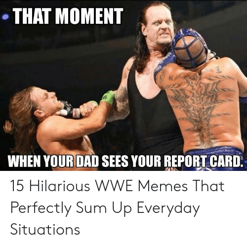 Hilarious Wwe: THAT MOMENT  WHEN YOUR DAD SEES YOUR REPORTCARD 15 Hilarious WWE Memes That Perfectly Sum Up Everyday Situations