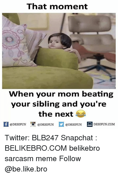 Be Like, Meme, and Memes: That moment  When your mom beating  your sibling and you're  the next  K  @DESIFUN@DESIFUN  @DESIFUN-DESIFUN.COM Twitter: BLB247 Snapchat : BELIKEBRO.COM belikebro sarcasm meme Follow @be.like.bro