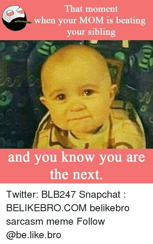 Be Like, Meme, and Memes: That moment  when your MOM is beating  your sibling  and you know you are  the next. Twitter: BLB247 Snapchat : BELIKEBRO.COM belikebro sarcasm meme Follow @be.like.bro