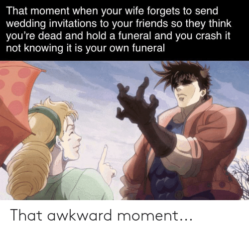 invitations: That moment when your wife forgets to send  wedding invitations to your friends so they think  you're dead and hold a funeral and you crash it  not knowing it is your own funeral That awkward moment...