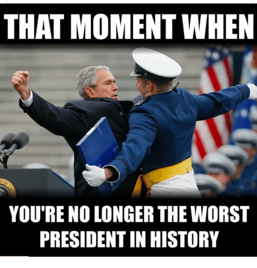 Memes, The Worst, and 🤖: THAT MOMENT WHEN  YOU'RE NO LONGER THE WORST  PRESIDENT IN HISTORY