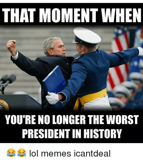 Memes, The Worst, and 🤖: THAT MOMENT WHEN  YOU'RE NO LONGER THE WORST  PRESIDENT IN HISTORY 😂😂 lol memes icantdeal