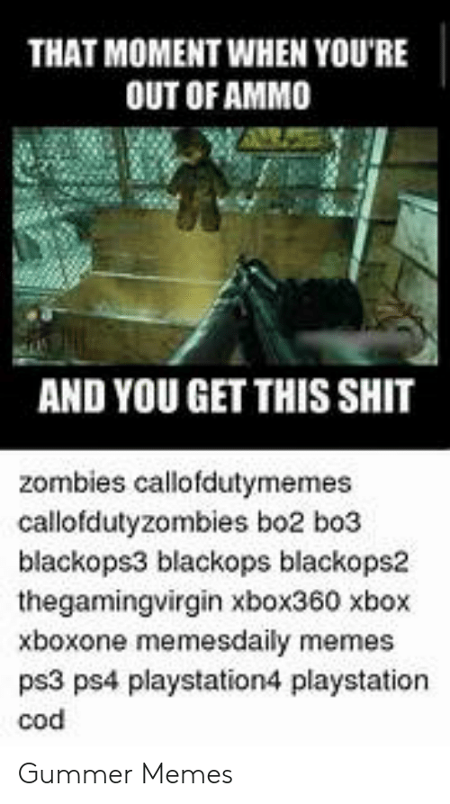 Callofdutyzombies: THAT MOMENT WHEN YOU'RE  OUT OF AMMO  AND YOU GET THIS SHIT  zombies callofdutymemes  callofdutyzombies bo2 bo3  blackops3 blackops blackops2  thegamingvirgin xbox360 xbox  xboxone memesdaily memes  ps3 ps4 playstation4 playstation  cod Gummer Memes