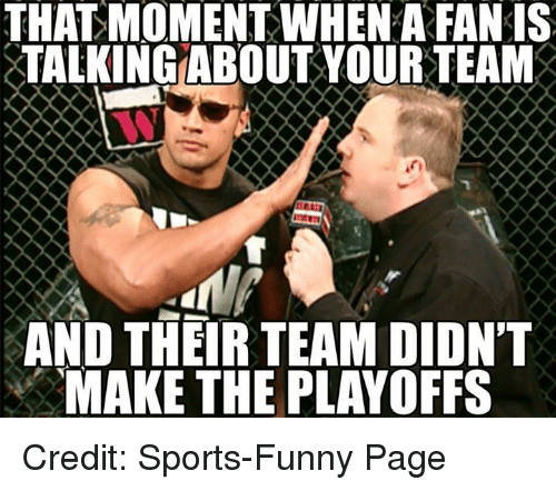 Funny, Sports, and World Wrestling Entertainment: THAT MOMENT WHENAFANIS  TALKING ABOUT YOUR TEAM  AND THEIR TEAM DIDNT  MAKE THE PLAYOFFS Credit: Sports-Funny Page
