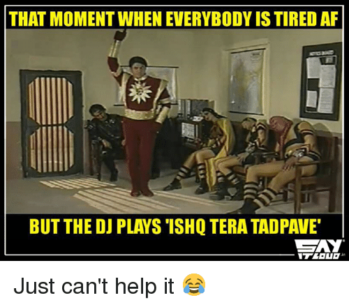 Af, Memes, and Help: THAT MOMENT WHENEVERYBODYISTIRED AF  BUT THE DJ PLAYS ISHQTERA TADPAWE  CZAY Just can't help it 😂