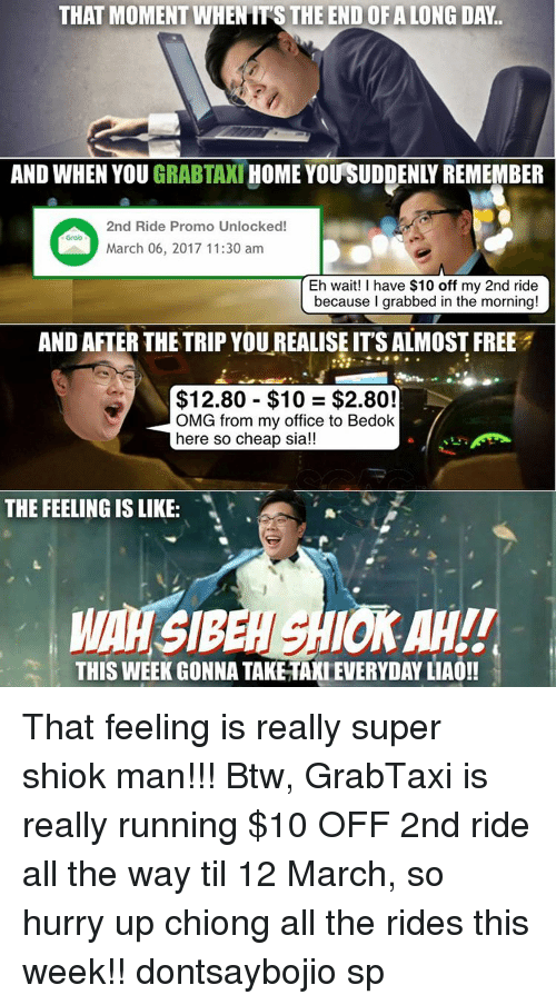 Memes, 10 2, and 🤖: THAT MOMENT WHENITSTHE END OFALONG DAY.  HOME YOUSUDDENLY REMEMBER  AND WHEN YOU  GRABTAXI  2nd Ride Promo Unlocked!  March 06, 2017 11:30 am  because I grabbed in the morning!  AND AFTER THE TRIP YOUREALISE ITS ALMOST FREE  $12.80 $10 $2.80!  OMG from my office to Bedok  here so cheap sia!!  THE FEELING IS LIKE:  THIS WEEK GONNA TAKETAXLEVERYDAYLIAO!! That feeling is really super shiok man!!! Btw, GrabTaxi is really running $10 OFF 2nd ride all the way til 12 March, so hurry up chiong all the rides this week!! dontsaybojio sp