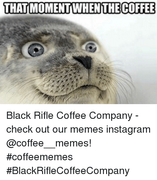 Instagram, Memes, and Black: THAT MOMENT WHENTHE COFFEE Black Rifle Coffee Company  - check out our memes instagram @coffee__memes!     #coffeememes #BlackRifleCoffeeCompany