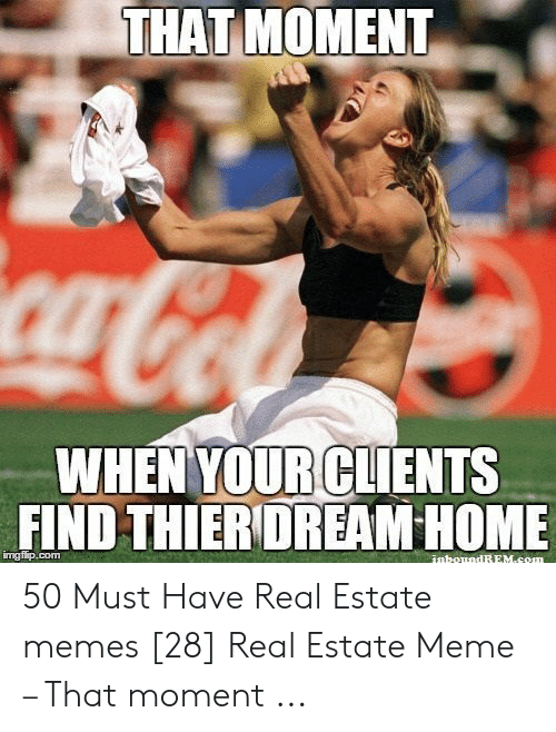 Estate Meme: THAT MOMENT  WHENYOUR!CLIENTS  FIND THIERIDREAM HOME  imgfip.com 50 Must Have Real Estate memes [28] Real Estate Meme – That moment ...