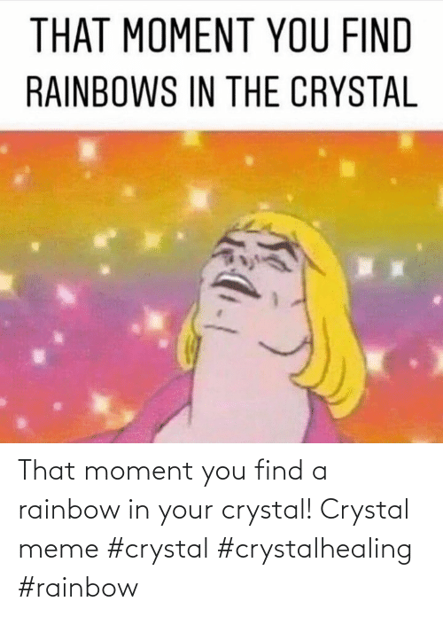 find a: That moment you find a rainbow in your crystal! Crystal meme #crystal #crystalhealing #rainbow