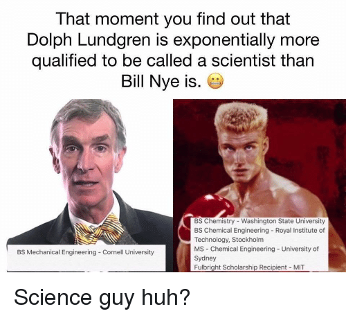 Dolph: That moment you find out that  Dolph Lundgren is exponentially more  qualified to be called a scientist than  Bill Nye is.  BS Chemistry - Washington State University  BS Chemical Engineering Royal Institute of  Technology, Stockholm  MS Chemical Engineering - University of  Sydney  Fulbright Scholarship Recipient MIT  BS Mechanical Engineering Cornell University Science guy huh?