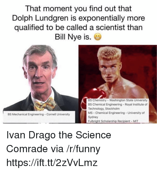 Dolph: That moment you find out that  Dolph Lundgren is exponentially more  qualified to be called a scientist than  Bill Nye is.  BS Chemistry Washington State University  BS Chemical Engineering Royal Institute of  Technology, Stockholm  MS Chemical Engineering University of  Sydney  Fulbright Scholarship Recipient MIT  BS Mechanical Engineering Cornell University Ivan Drago the Science Comrade via /r/funny https://ift.tt/2zVvLmz