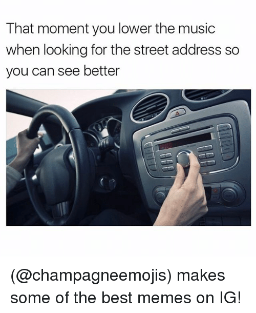 Funny, Meme, and Memes: That moment you lower the music  when looking for the street address so  you can see better (@champagneemojis) makes some of the best memes on IG!