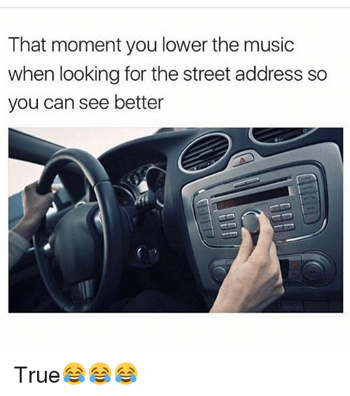 Funny, Music, and True: That moment you lower the music  when looking for the street address so  you can see better True😂😂😂
