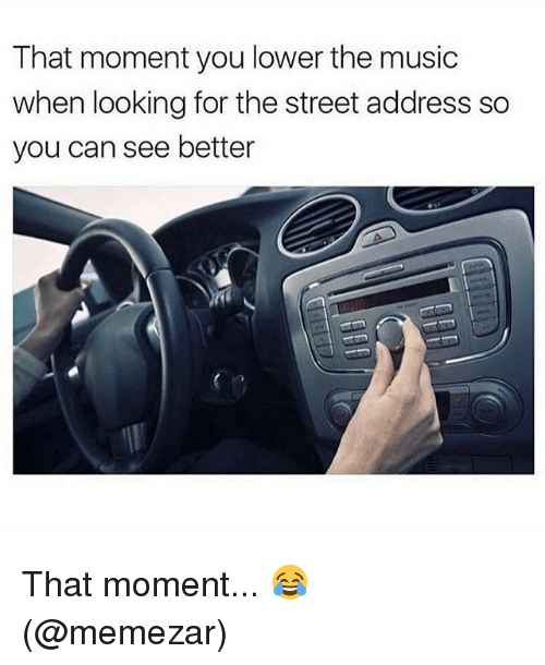 Memes, Music, and 🤖: That moment you lower the music  when looking for the street address so  you can see better That moment... 😂 (@memezar)